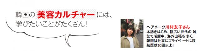 ヘアメーク川村友子さん本誌をはじめ、幅広い世代の 雑誌で活躍中。海外出張も 多く、韓国は仕事にプライベ ートに渡航歴は10回以上!