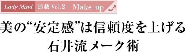 "Lady Mind 連載 Vol.2 - Make-up 美の""安定感""は信頼度を上げる石井流メーク術"