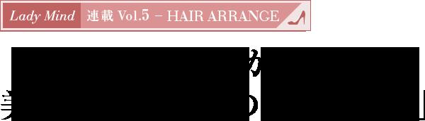 Lady Mind 連載 Vol.5 - HAIR ARRANGE 必ず見つかる!美を引き出す「私の好印象ヘア」