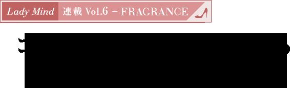 連載 Vol.6 - FRAGRANCE コミュニケーションを彩る「私と香り」の結びつき