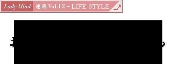 連載 Vol.12 - LIFE STYLE 好感スタイルの法則!お手入れを欠かさない人から素敵になれる