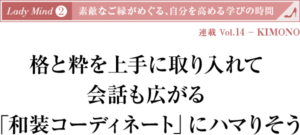 連載 Vol.14 - KIMONO 格と粋を上手に取り入れて会話も広がる「和装コーディネート」にハマりそう